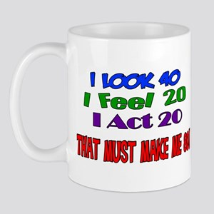 I Look 40, That Must Make Me 80! Mug